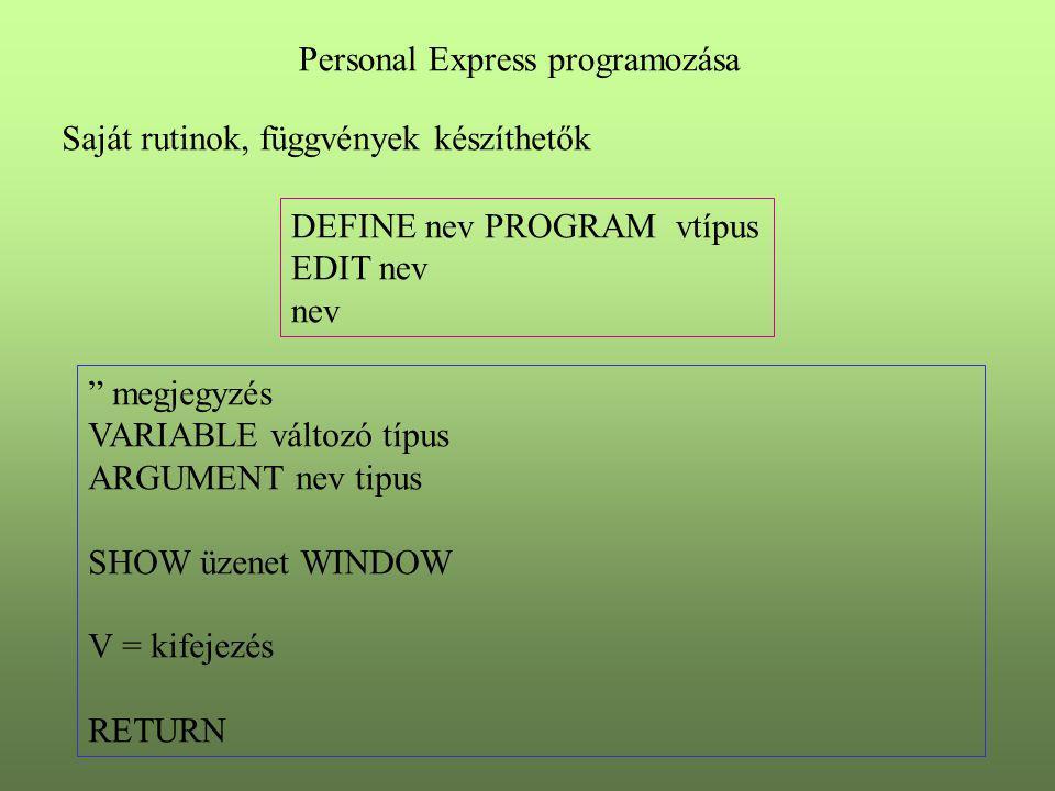 Personal Express programozása Saját rutinok, függvények készíthetők DEFINE nev PROGRAM vtípus EDIT nev nev megjegyzés VARIABLE változó típus ARGUMENT nev tipus SHOW üzenet WINDOW V = kifejezés RETURN
