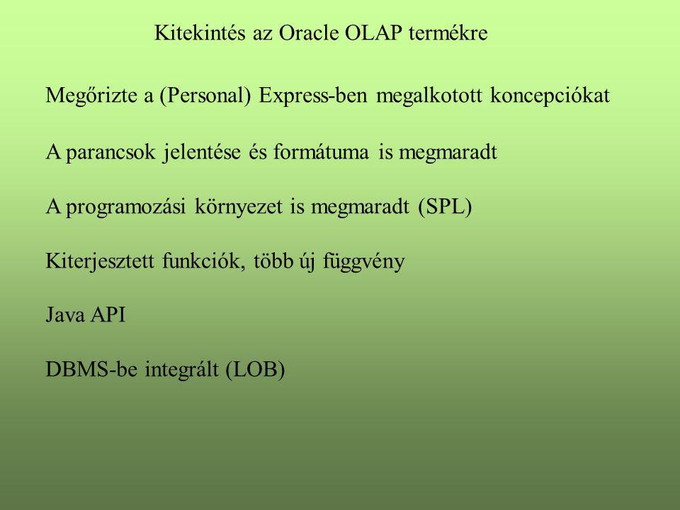 Kitekintés az Oracle OLAP termékre Megőrizte a (Personal) Express-ben megalkotott koncepciókat A parancsok jelentése és formátuma is megmaradt A programozási környezet is megmaradt (SPL) Kiterjesztett funkciók, több új függvény Java API DBMS-be integrált (LOB)