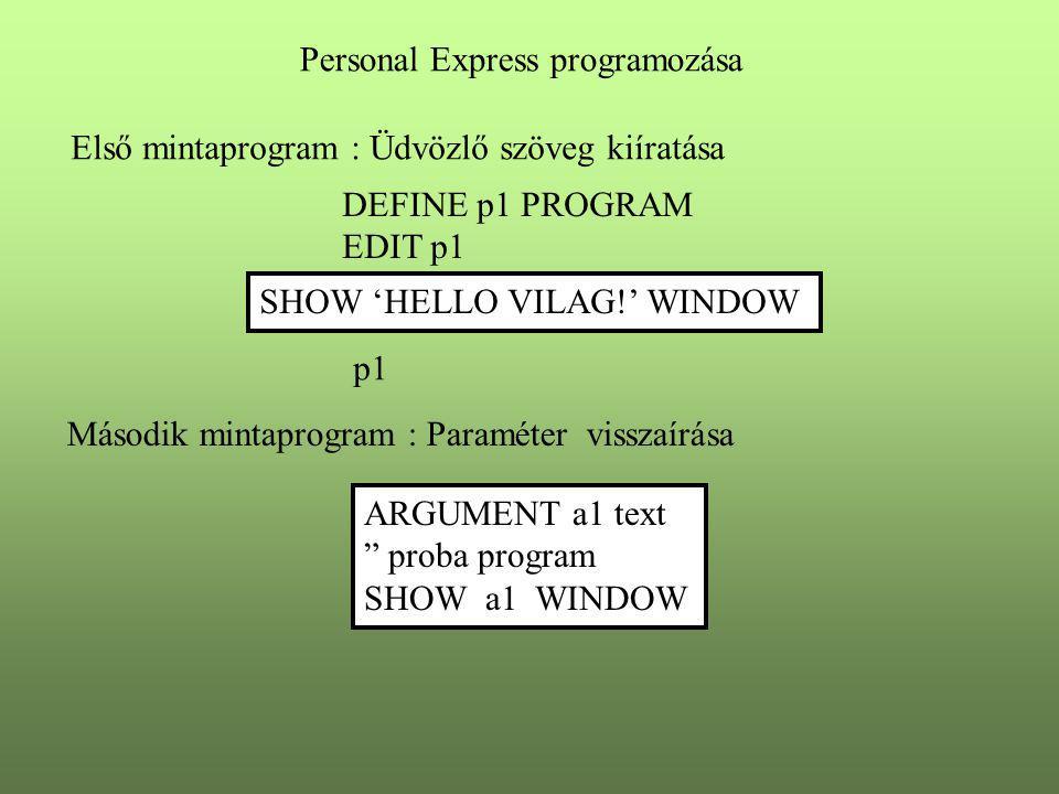 """Personal Express programozása Első mintaprogram : Üdvözlő szöveg kiíratása DEFINE p1 PROGRAM EDIT p1 SHOW 'HELLO VILAG!' WINDOW ARGUMENT a1 text """" pro"""