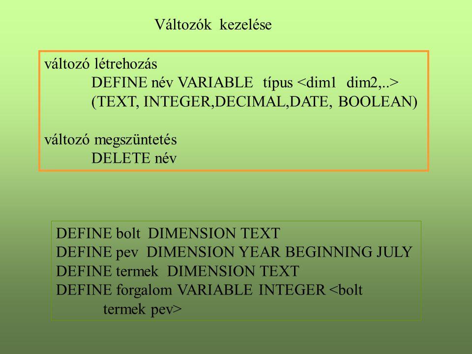 Változók kezelése változó létrehozás DEFINE név VARIABLE típus (TEXT, INTEGER,DECIMAL,DATE, BOOLEAN) változó megszüntetés DELETE név DEFINE bolt DIMENSION TEXT DEFINE pev DIMENSION YEAR BEGINNING JULY DEFINE termek DIMENSION TEXT DEFINE forgalom VARIABLE INTEGER <bolt termek pev>