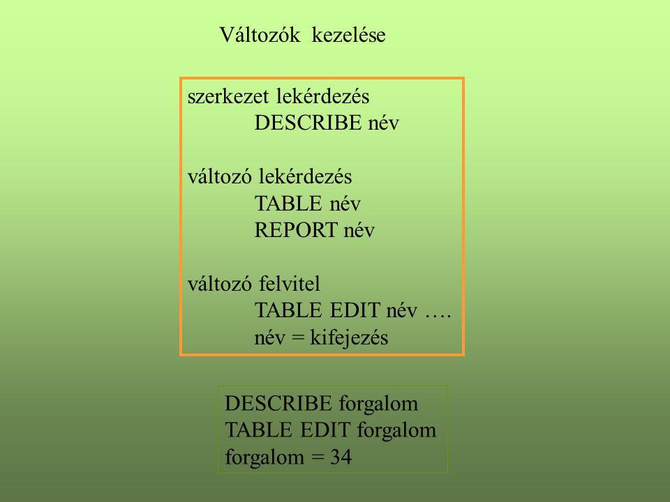 Változók kezelése szerkezet lekérdezés DESCRIBE név változó lekérdezés TABLE név REPORT név változó felvitel TABLE EDIT név ….