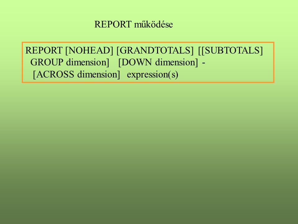 REPORT működése REPORT [NOHEAD] [GRANDTOTALS] [[SUBTOTALS] GROUP dimension] [DOWN dimension] - [ACROSS dimension] expression(s)