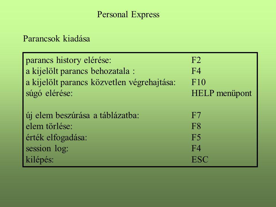Personal Express Parancsok kiadása parancs history elérése: F2 a kijelölt parancs behozatala :F4 a kijelölt parancs közvetlen végrehajtása: F10 súgó elérése:HELP menüpont új elem beszúrása a táblázatba:F7 elem törlése:F8 érték elfogadása:F5 session log:F4 kilépés:ESC