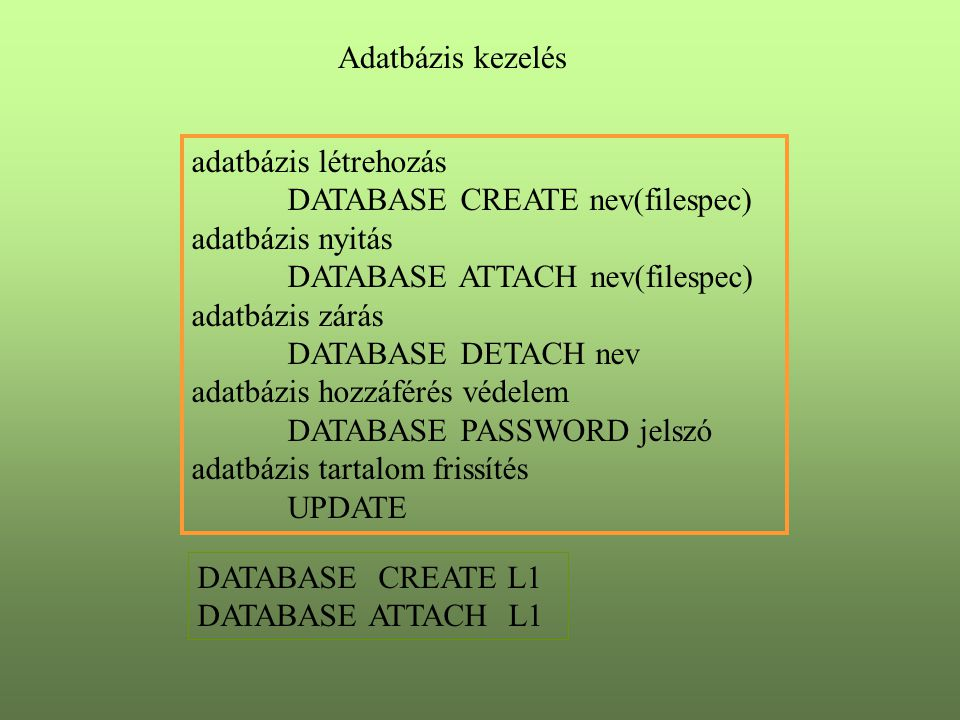 Adatbázis kezelés adatbázis létrehozás DATABASE CREATE nev(filespec) adatbázis nyitás DATABASE ATTACH nev(filespec) adatbázis zárás DATABASE DETACH ne