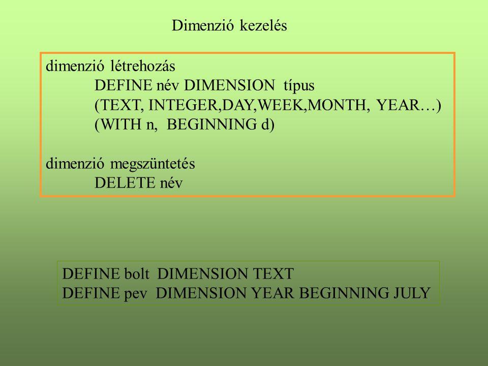 Dimenzió kezelés dimenzió megtekintés TABLE név REPORT név dimenzió felvitel TABLE EDIT név MAINTAIN név ADD lista MAINTAIN név DELETE lista MAINTAIN név RENAME re ue DEFINE bolt DIMENSION TEXT DEFINE pev DIMENSION YEAR BEGINNING JULY