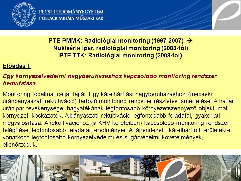 PTE PMMK: Radiológiai monitoring (1997-2007)  Nukleáris ipar, radiológiai monitoring (2008-tól) PTE TTK: Radiológiai monitoring (2008-tól) Előadás I.
