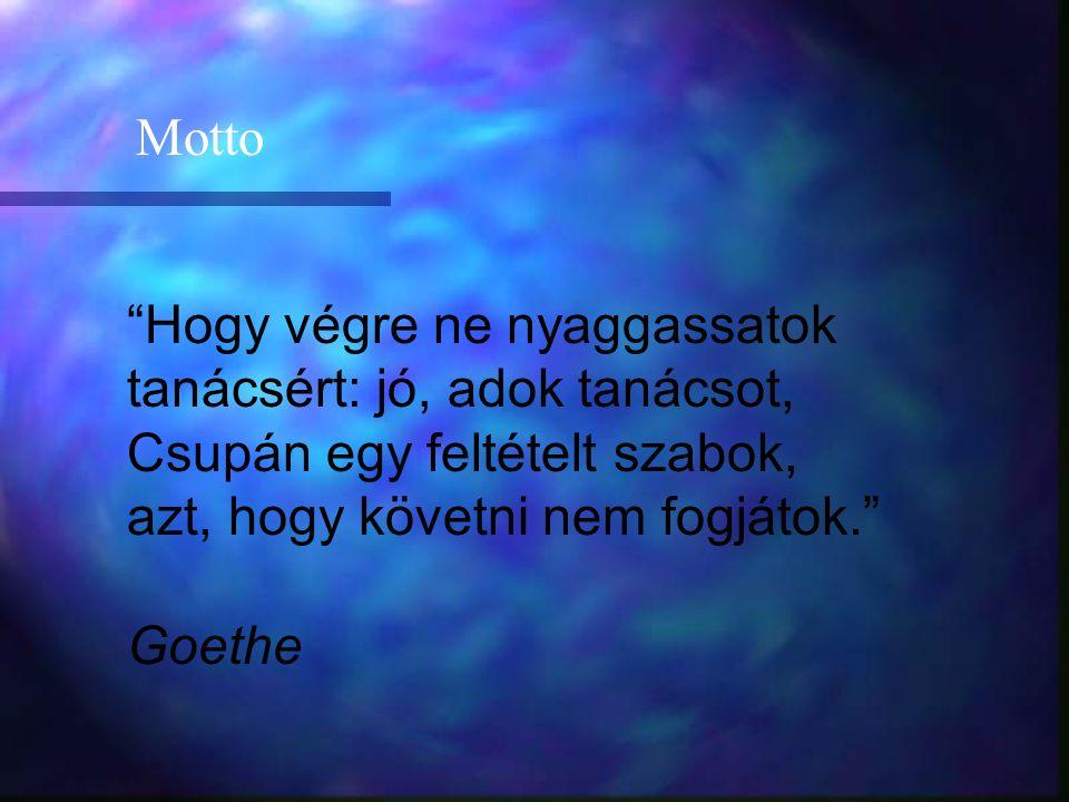 Hogy végre ne nyaggassatok tanácsért: jó, adok tanácsot, Csupán egy feltételt szabok, azt, hogy követni nem fogjátok. Goethe Motto