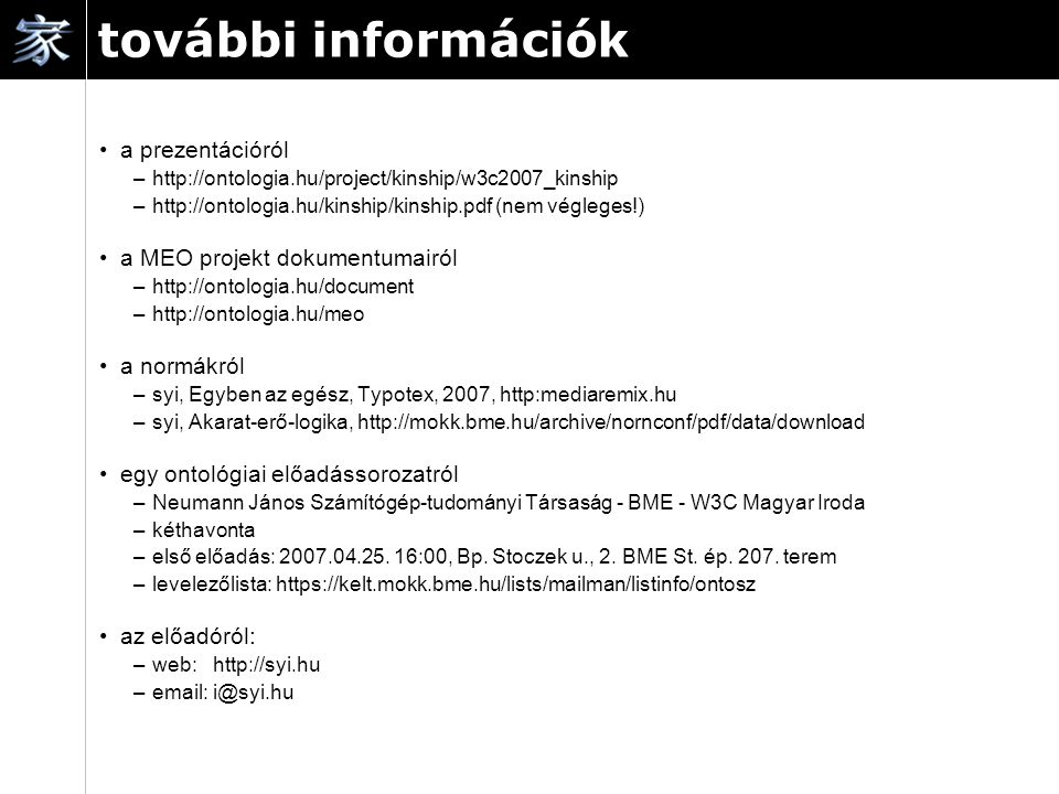 további információk a prezentációról –http://ontologia.hu/project/kinship/w3c2007_kinship –http://ontologia.hu/kinship/kinship.pdf (nem végleges!) a MEO projekt dokumentumairól –http://ontologia.hu/document –http://ontologia.hu/meo a normákról –syi, Egyben az egész, Typotex, 2007, http:mediaremix.hu –syi, Akarat-erő-logika, http://mokk.bme.hu/archive/nornconf/pdf/data/download egy ontológiai előadássorozatról –Neumann János Számítógép-tudományi Társaság - BME - W3C Magyar Iroda –kéthavonta –első előadás: 2007.04.25.