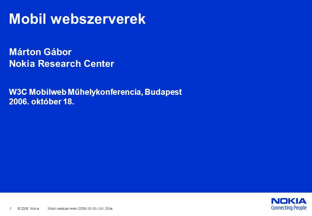 1 © 2006 Nokia Mobil webszerverek / 2006-10-18 / JWi, GMa Mobil webszerverek Márton Gábor Nokia Research Center W3C Mobilweb Műhelykonferencia, Budape
