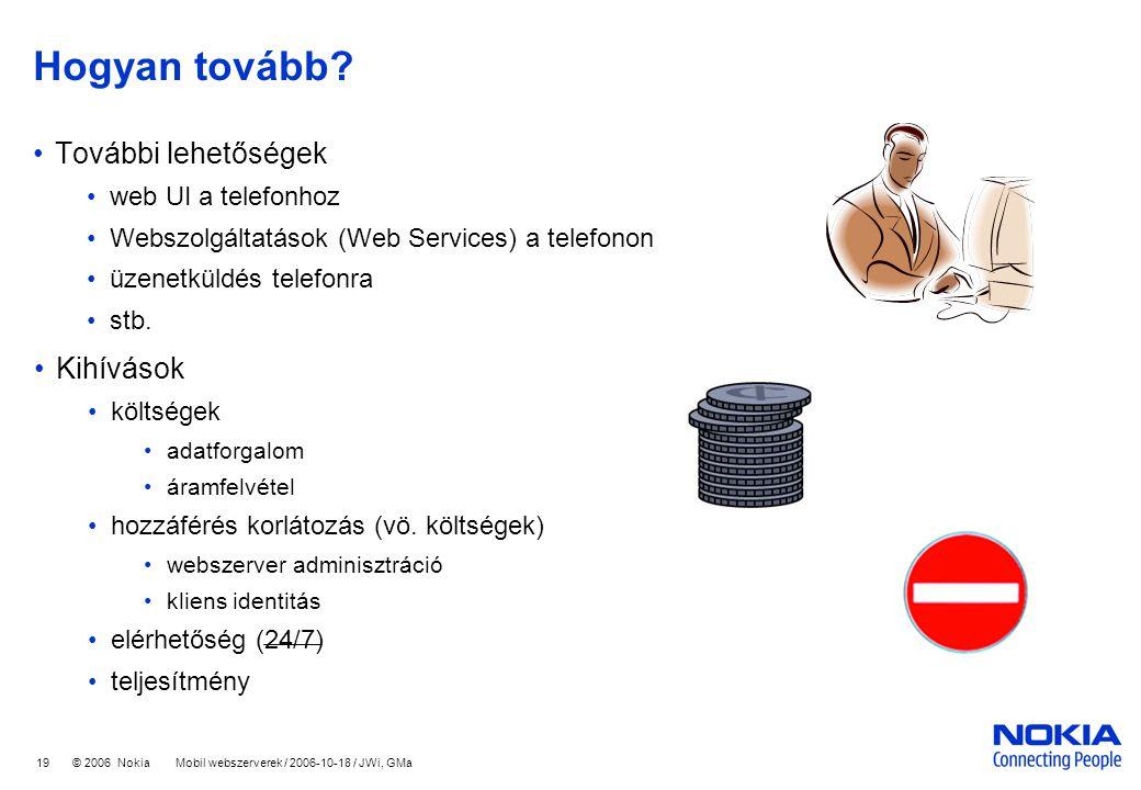 19 © 2006 Nokia Mobil webszerverek / 2006-10-18 / JWi, GMa Hogyan tovább? További lehetőségek web UI a telefonhoz Webszolgáltatások (Web Services) a t