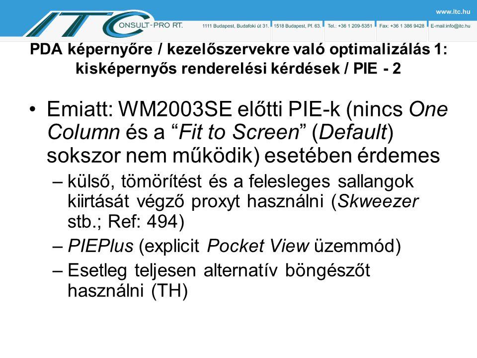 PDA képernyőre / kezelőszervekre való optimalizálás 1: kisképernyős renderelési kérdések / PIE - 2 Emiatt: WM2003SE előtti PIE-k (nincs One Column és a Fit to Screen (Default) sokszor nem működik) esetében érdemes –külső, tömörítést és a felesleges sallangok kiirtását végző proxyt használni (Skweezer stb.; Ref: 494) –PIEPlus (explicit Pocket View üzemmód) –Esetleg teljesen alternatív böngészőt használni (TH)