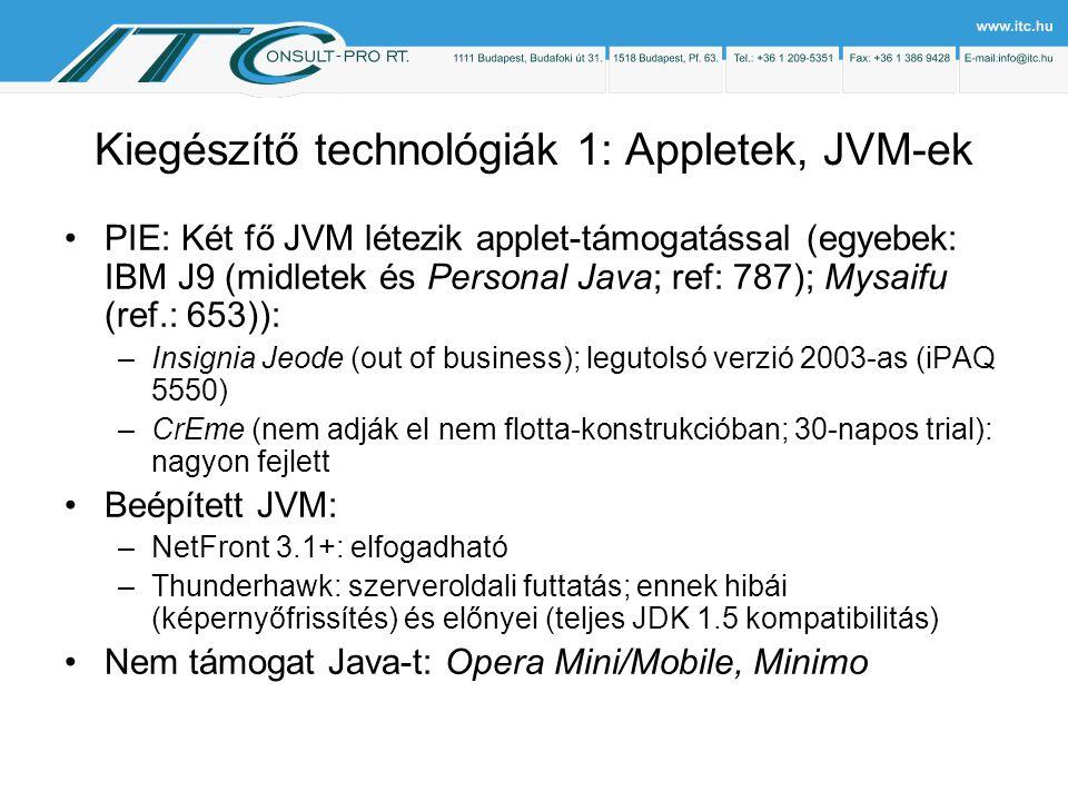 Kiegészítő technológiák 1: Appletek, JVM-ek PIE: Két fő JVM létezik applet-támogatással (egyebek: IBM J9 (midletek és Personal Java; ref: 787); Mysaifu (ref.: 653)): –Insignia Jeode (out of business); legutolsó verzió 2003-as (iPAQ 5550) –CrEme (nem adják el nem flotta-konstrukcióban; 30-napos trial): nagyon fejlett Beépített JVM: –NetFront 3.1+: elfogadható –Thunderhawk: szerveroldali futtatás; ennek hibái (képernyőfrissítés) és előnyei (teljes JDK 1.5 kompatibilitás) Nem támogat Java-t: Opera Mini/Mobile, Minimo