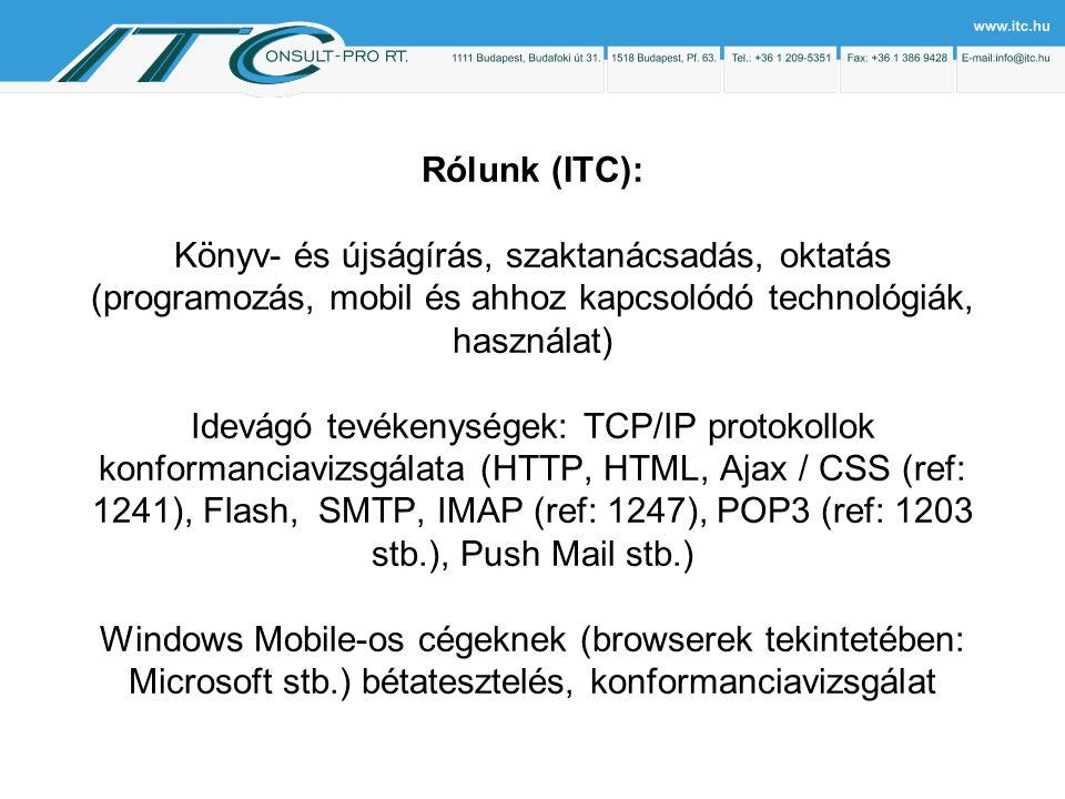 Rólunk (ITC): Könyv- és újságírás, szaktanácsadás, oktatás (programozás, mobil és ahhoz kapcsolódó technológiák, használat) Idevágó tevékenységek: TCP/IP protokollok konformanciavizsgálata (HTTP, HTML, Ajax / CSS (ref: 1241), Flash, SMTP, IMAP (ref: 1247), POP3 (ref: 1203 stb.), Push Mail stb.) Windows Mobile-os cégeknek (browserek tekintetében: Microsoft stb.) bétatesztelés, konformanciavizsgálat