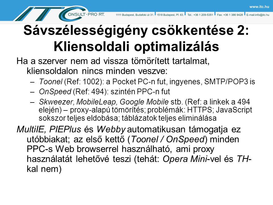 Sávszélességigény csökkentése 2: Kliensoldali optimalizálás Ha a szerver nem ad vissza tömörített tartalmat, kliensoldalon nincs minden veszve: –Toonel (Ref: 1002): a Pocket PC-n fut, ingyenes, SMTP/POP3 is –OnSpeed (Ref: 494): szintén PPC-n fut –Skweezer, MobileLeap, Google Mobile stb.