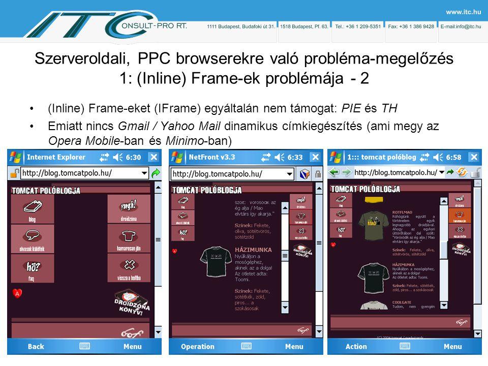 Szerveroldali, PPC browserekre való probléma-megelőzés 1: (Inline) Frame-ek problémája - 2 (Inline) Frame-eket (IFrame) egyáltalán nem támogat: PIE és TH Emiatt nincs Gmail / Yahoo Mail dinamikus címkiegészítés (ami megy az Opera Mobile-ban és Minimo-ban)
