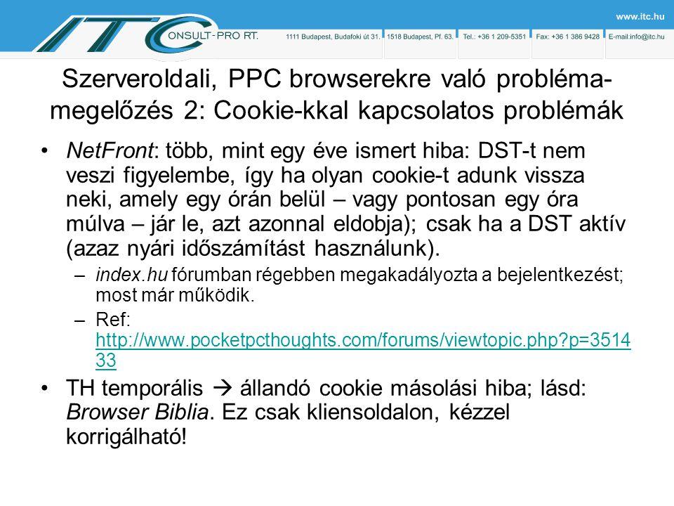 Szerveroldali, PPC browserekre való probléma- megelőzés 2: Cookie-kkal kapcsolatos problémák NetFront: több, mint egy éve ismert hiba: DST-t nem veszi figyelembe, így ha olyan cookie-t adunk vissza neki, amely egy órán belül – vagy pontosan egy óra múlva – jár le, azt azonnal eldobja); csak ha a DST aktív (azaz nyári időszámítást használunk).