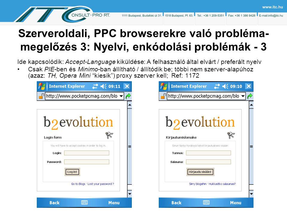 Szerveroldali, PPC browserekre való probléma- megelőzés 3: Nyelvi, enkódolási problémák - 3 Ide kapcsolódik: Accept-Language kiküldése: A felhasználó által elvárt / preferált nyelv Csak PIE-ben és Minimo-ban állítható / állítódik be; többi nem szerver-alapúhoz (azaz: TH, Opera Mini kiesik ) proxy szerver kell; Ref: 1172