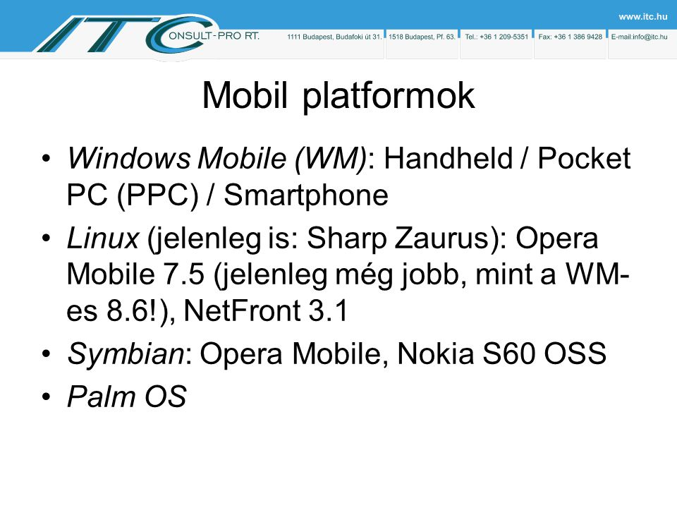 Mobil platformok Windows Mobile (WM): Handheld / Pocket PC (PPC) / Smartphone Linux (jelenleg is: Sharp Zaurus): Opera Mobile 7.5 (jelenleg még jobb, mint a WM- es 8.6!), NetFront 3.1 Symbian: Opera Mobile, Nokia S60 OSS Palm OS