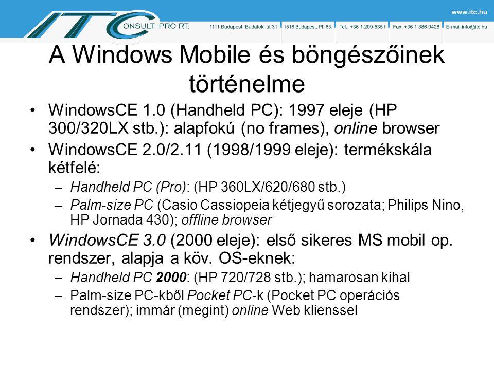 A Windows Mobile és böngészőinek történelme WindowsCE 1.0 (Handheld PC): 1997 eleje (HP 300/320LX stb.): alapfokú (no frames), online browser WindowsCE 2.0/2.11 (1998/1999 eleje): termékskála kétfelé: –Handheld PC (Pro): (HP 360LX/620/680 stb.) –Palm-size PC (Casio Cassiopeia kétjegyű sorozata; Philips Nino, HP Jornada 430); offline browser WindowsCE 3.0 (2000 eleje): első sikeres MS mobil op.