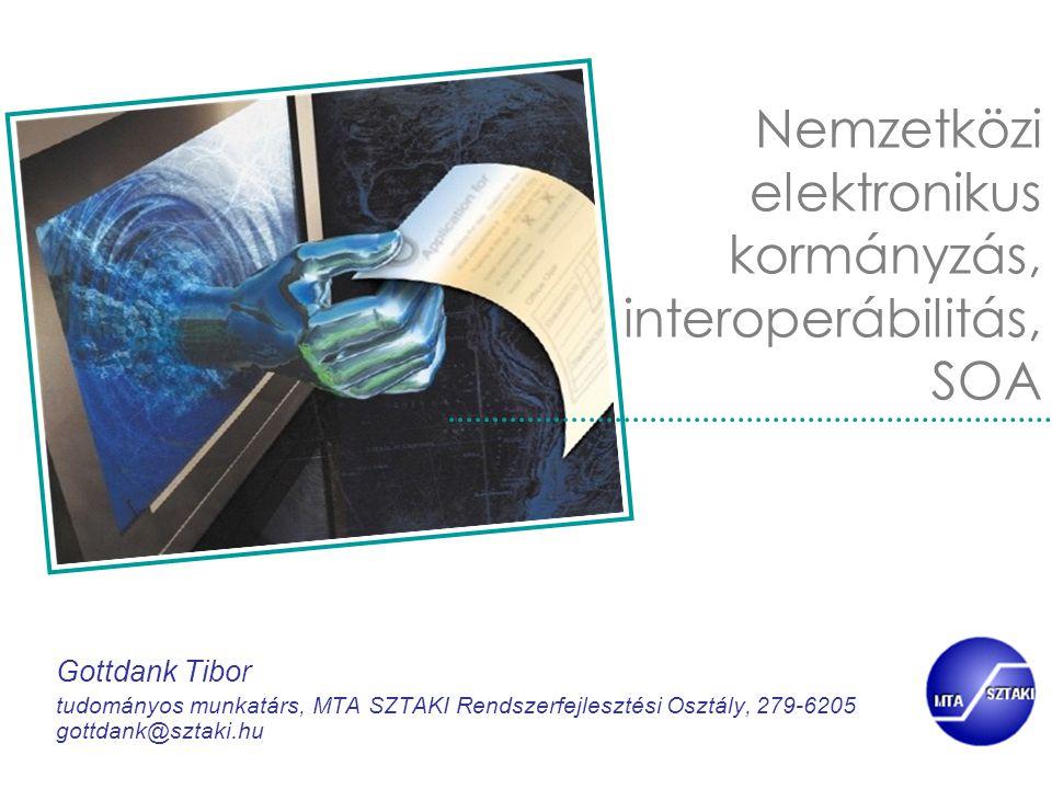 Nemzetközi elektronikus kormányzás, interoperábilitás, SOA Gottdank Tibor tudományos munkatárs, MTA SZTAKI Rendszerfejlesztési Osztály, 279-6205 gottd