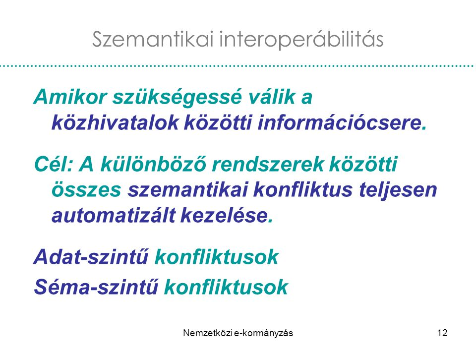 Nemzetközi e-kormányzás12 Amikor szükségessé válik a közhivatalok közötti információcsere. Cél: A különböző rendszerek közötti összes szemantikai konf