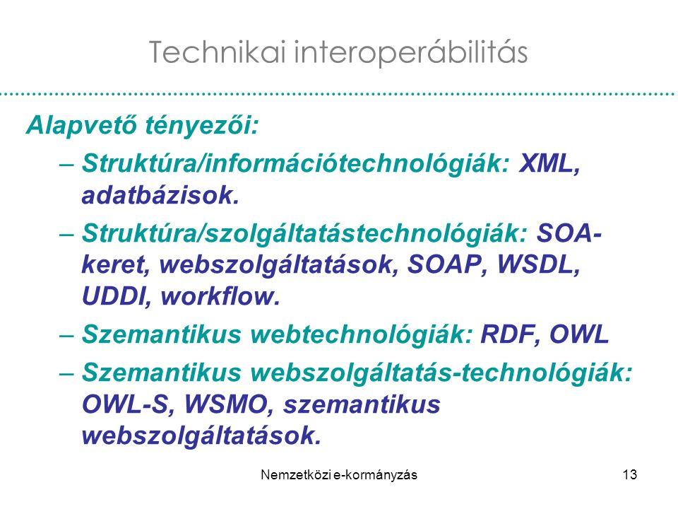 Nemzetközi e-kormányzás13 Technikai interoperábilitás Alapvető tényezői: –Struktúra/információtechnológiák: XML, adatbázisok. –Struktúra/szolgáltatást