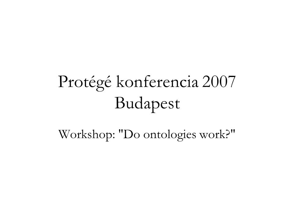 Protégé konferencia 2007 Budapest Workshop: Do ontologies work