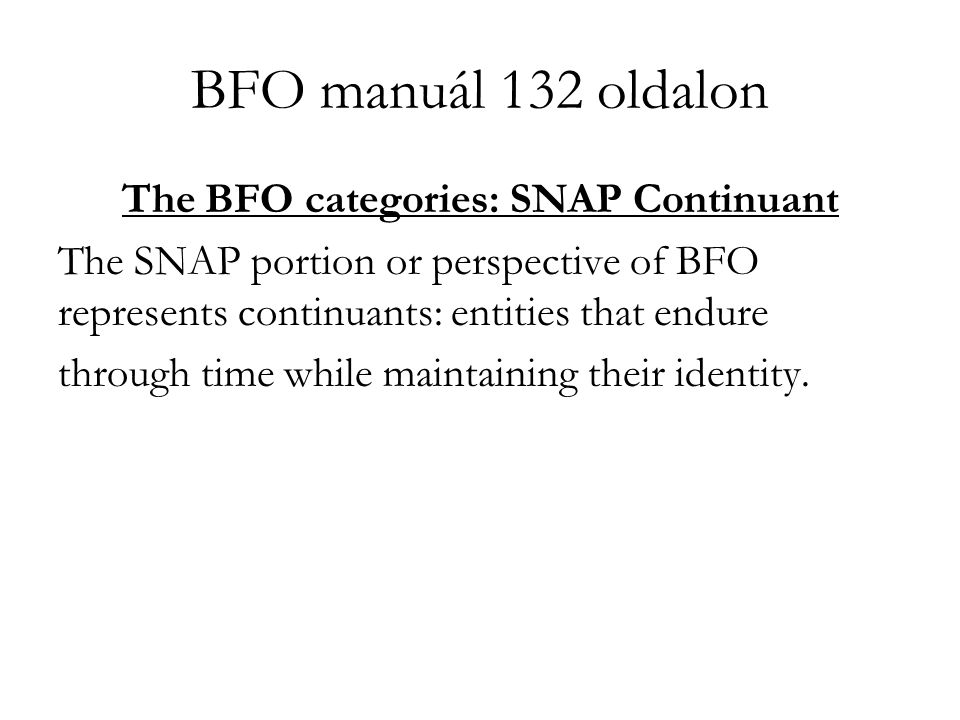 BFO manuál 132 oldalon The BFO categories: SNAP Continuant The SNAP portion or perspective of BFO represents continuants: entities that endure through time while maintaining their identity.
