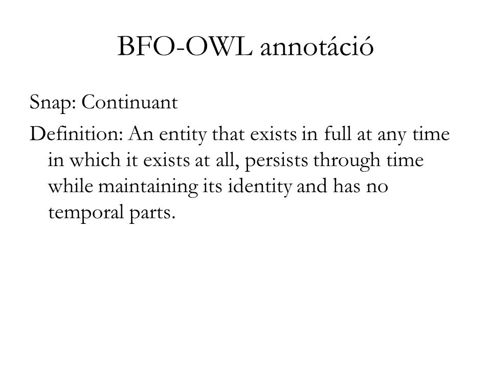 BFO-OWL annotáció Snap: Continuant Definition: An entity that exists in full at any time in which it exists at all, persists through time while maintaining its identity and has no temporal parts.