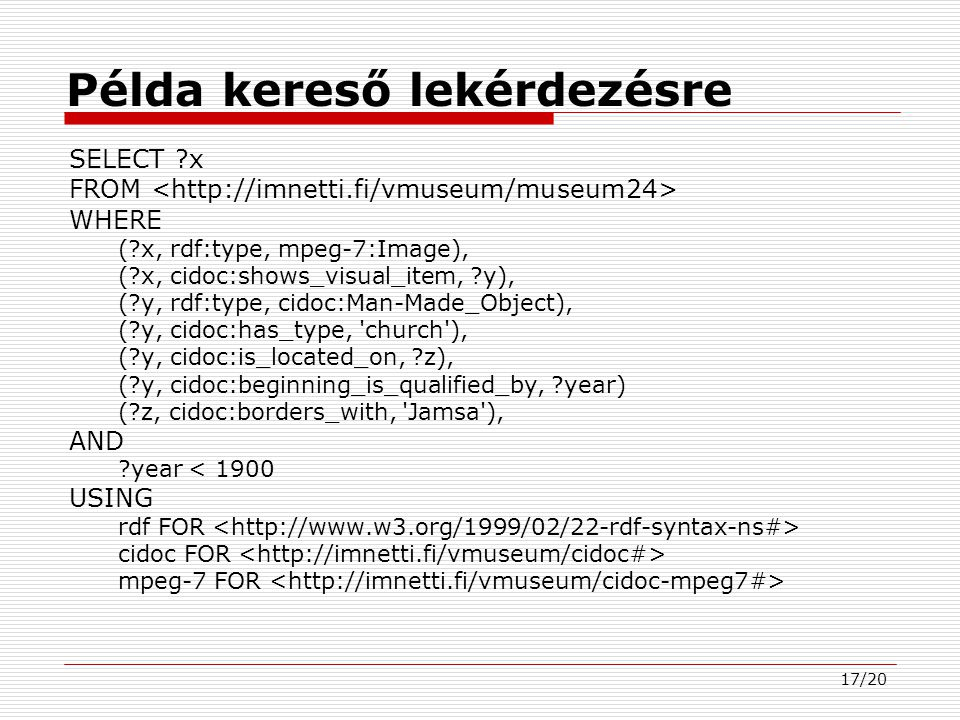 17/20 Példa kereső lekérdezésre SELECT x FROM WHERE ( x, rdf:type, mpeg-7:Image), ( x, cidoc:shows_visual_item, y), ( y, rdf:type, cidoc:Man-Made_Object), ( y, cidoc:has_type, church ), ( y, cidoc:is_located_on, z), ( y, cidoc:beginning_is_qualified_by, year) ( z, cidoc:borders_with, Jamsa ), AND year < 1900 USING rdf FOR cidoc FOR mpeg-7 FOR