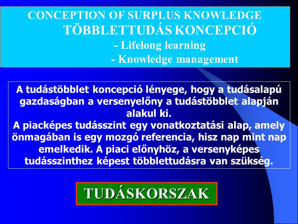 CONCEPTION OF SURPLUS KNOWLEDGE TÖBBLETTUDÁS KONCEPCIÓ - Lifelong learning - Knowledge management TUDÁSKORSZAK A tudástöbblet koncepció lényege, hogy