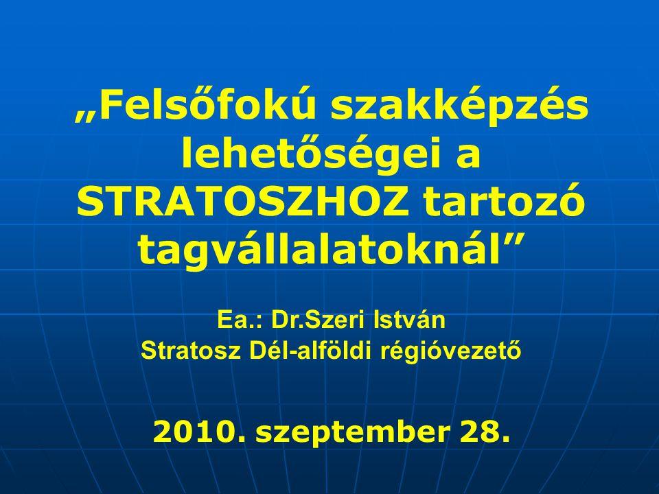 """""""Felsőfokú szakképzés lehetőségei a STRATOSZHOZ tartozó tagvállalatoknál"""" Ea.: Dr.Szeri István Stratosz Dél-alföldi régióvezető 2010. szeptember 28."""