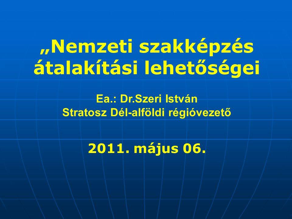 """""""Nemzeti szakképzés átalakítási lehetőségei Ea.: Dr.Szeri István Stratosz Dél-alföldi régióvezető 2011. május 06."""