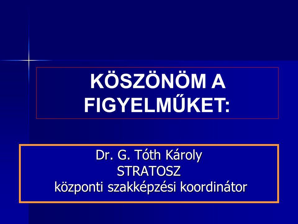 Dr. G. Tóth Károly STRATOSZ központi szakképzési koordinátor KÖSZÖNÖM A FIGYELMŰKET: