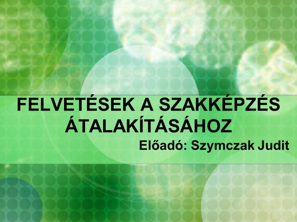 FELVETÉSEK A SZAKKÉPZÉS ÁTALAKÍTÁSÁHOZ Előadó: Szymczak Judit