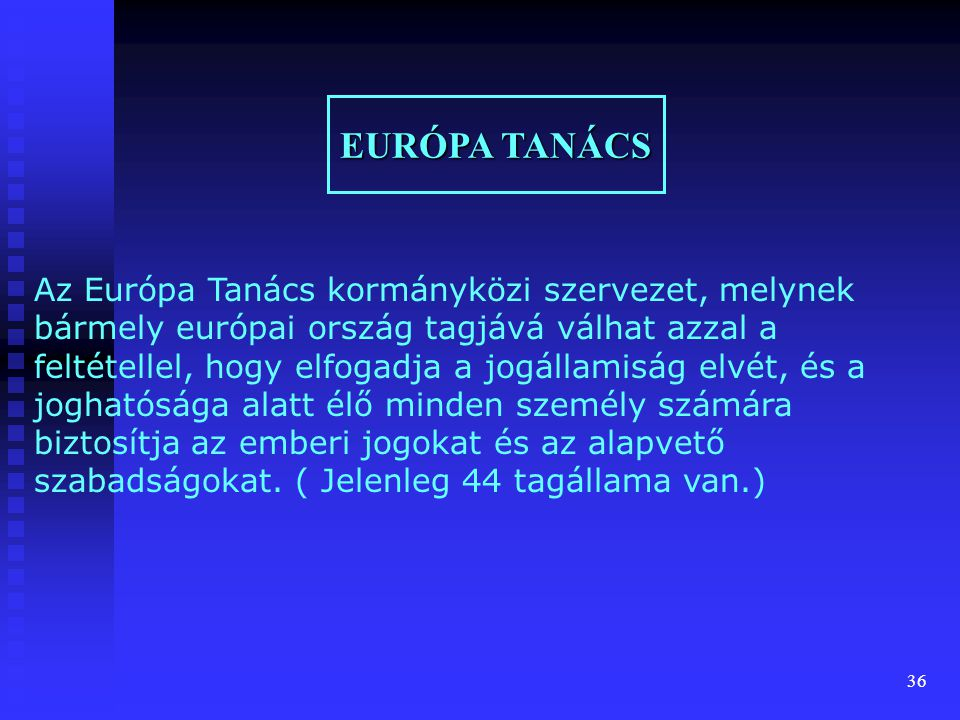 36 EURÓPA TANÁCS Az Európa Tanács kormányközi szervezet, melynek bármely európai ország tagjává válhat azzal a feltétellel, hogy elfogadja a jogállami