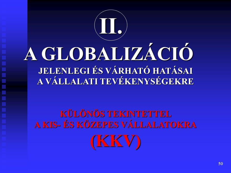 50 JELENLEGI ÉS VÁRHATÓ HATÁSAI A VÁLLALATI TEVÉKENYSÉGEKRE KÜLÖNÖS TEKINTETTEL A KIS- ÉS KÖZEPES VÁLLALATOKRA (KKV) A GLOBALIZÁCIÓ II.