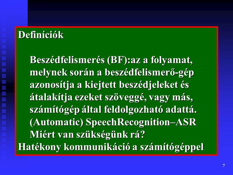 7 Definíciók Beszédfelismerés (BF):az a folyamat, melynek során a beszédfelismerő-gép azonosítja a kiejtett beszédjeleket és átalakítja ezeket szöveggé, vagy más, számítógép által feldolgozható adattá.