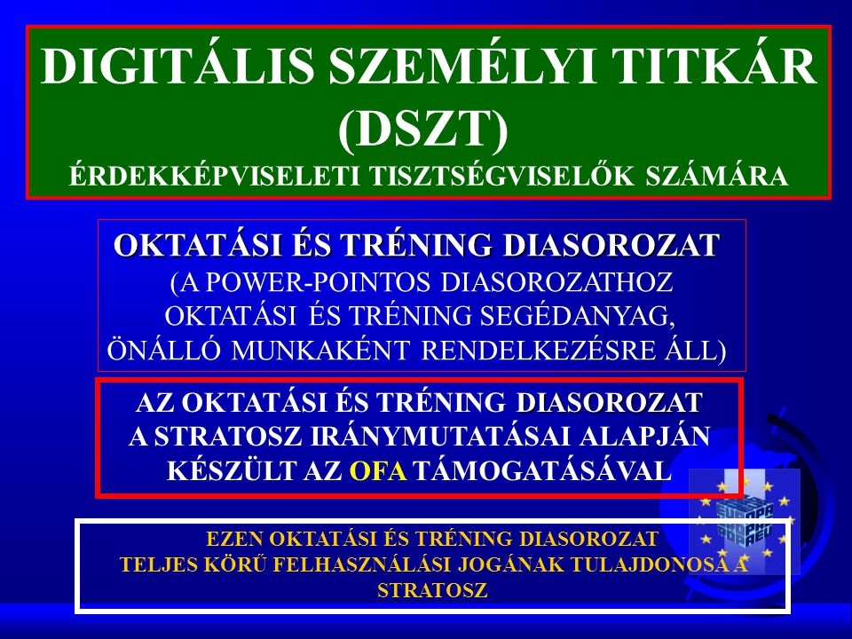 LEZÁRVA 2006 JÚLIUS OKTATÁSI ÉS TRÉNING DIASOROZAT (A POWER-POINTOS DIASOROZATHOZ OKTATÁSI ÉS TRÉNING SEGÉDANYAG, ÖNÁLLÓ MUNKAKÉNT RENDELKEZÉSRE ÁLL) DIASOROZAT AZ OKTATÁSI ÉS TRÉNING DIASOROZAT A STRATOSZ IRÁNYMUTATÁSAI ALAPJÁN KÉSZÜLT EZEN OKTATÁSI ÉS TRÉNING DIASOROZAT TELJES KÖRŰ FELHASZNÁLÁSI JOGÁNAK TULAJDONOSA A STRATOSZ DIGITÁLIS SZEMÉLYI TITKÁR (DSZT ) ÉRDEKKÉPVISELETI TISZTSÉGVISELŐK SZÁMÁRA