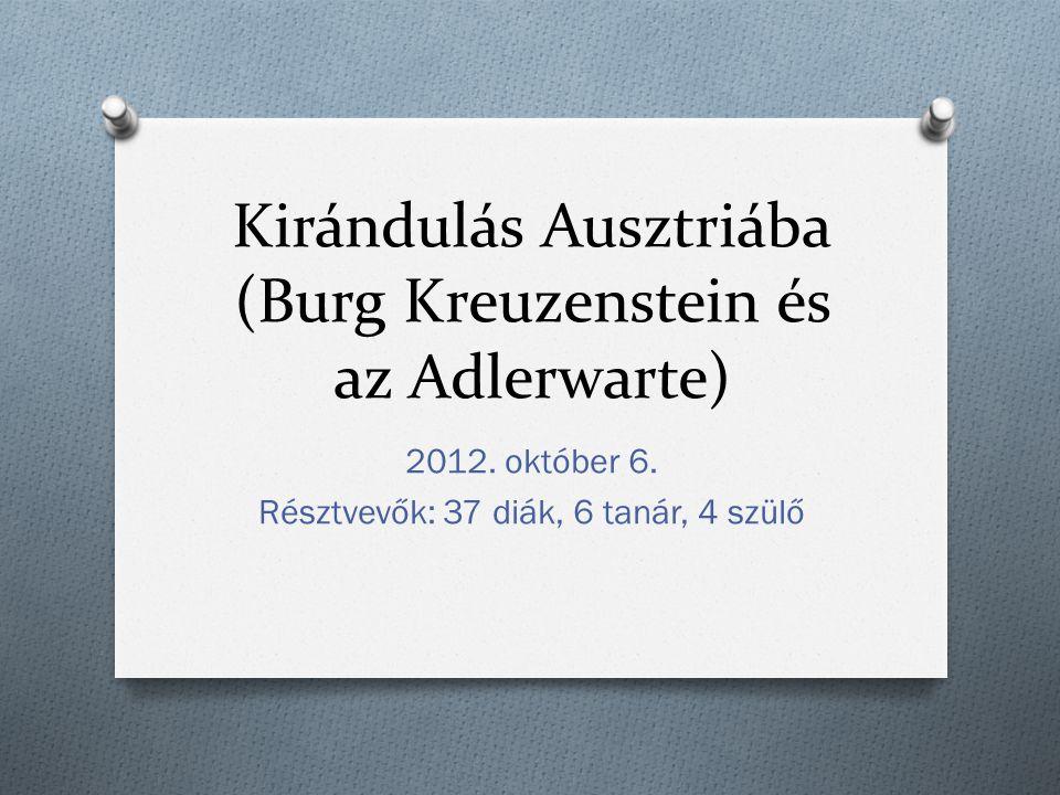 Kirándulás Ausztriába (Burg Kreuzenstein és az Adlerwarte) 2012. október 6. Résztvevők: 37 diák, 6 tanár, 4 szülő