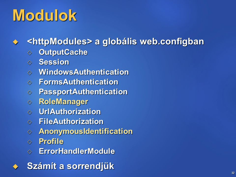 32 Modulok  a globális web.configban  OutputCache  Session  WindowsAuthentication  FormsAuthentication  PassportAuthentication  RoleManager  UrlAuthorization  FileAuthorization  AnonymousIdentification  Profile  ErrorHandlerModule  Számít a sorrendjük