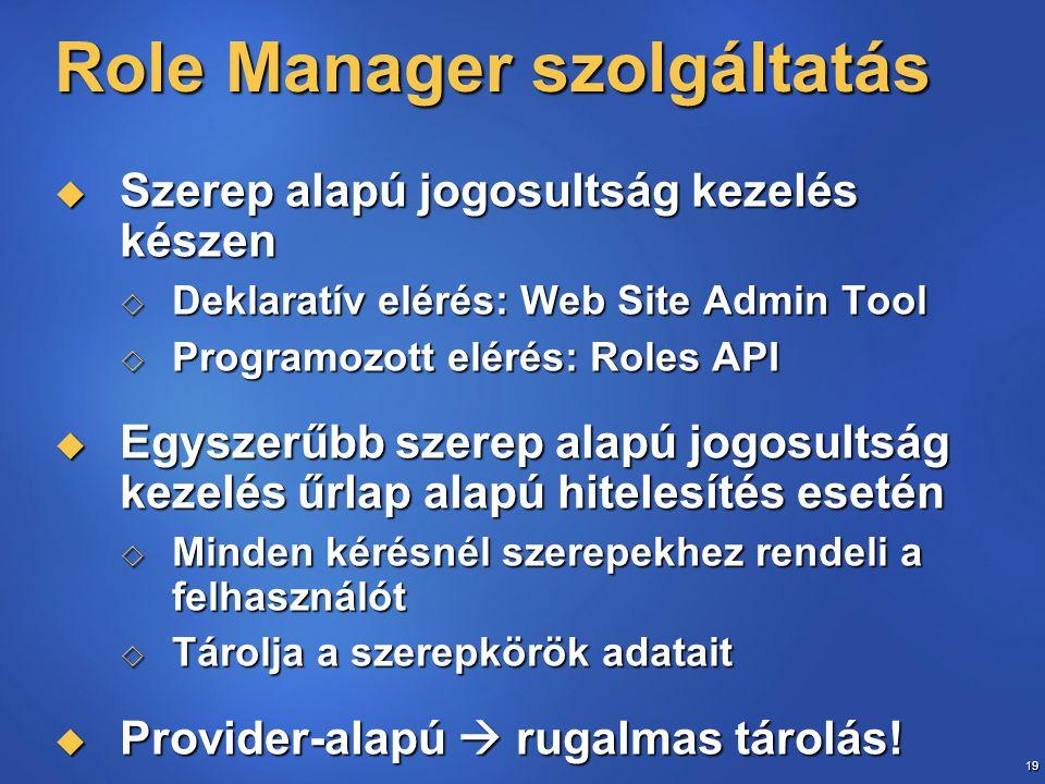 19 Role Manager szolgáltatás  Szerep alapú jogosultság kezelés készen  Deklaratív elérés: Web Site Admin Tool  Programozott elérés: Roles API  Egyszerűbb szerep alapú jogosultság kezelés űrlap alapú hitelesítés esetén  Minden kérésnél szerepekhez rendeli a felhasználót  Tárolja a szerepkörök adatait  Provider-alapú  rugalmas tárolás!