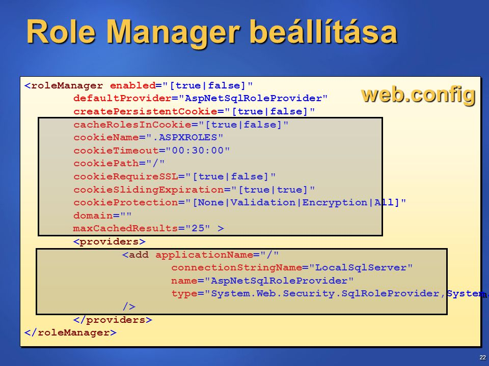 22 <roleManager enabled= [true|false] defaultProvider= AspNetSqlRoleProvider createPersistentCookie= [true|false] cacheRolesInCookie= [true|false] cookieName= .ASPXROLES cookieTimeout= 00:30:00 cookiePath= / cookieRequireSSL= [true|false] cookieSlidingExpiration= [true|true] cookieProtection= [None|Validation|Encryption|All] domain= maxCachedResults= 25 > <add applicationName= / connectionStringName= LocalSqlServer name= AspNetSqlRoleProvider type= System.Web.Security.SqlRoleProvider,System.Web,… /> <roleManager enabled= [true|false] defaultProvider= AspNetSqlRoleProvider createPersistentCookie= [true|false] cacheRolesInCookie= [true|false] cookieName= .ASPXROLES cookieTimeout= 00:30:00 cookiePath= / cookieRequireSSL= [true|false] cookieSlidingExpiration= [true|true] cookieProtection= [None|Validation|Encryption|All] domain= maxCachedResults= 25 > <add applicationName= / connectionStringName= LocalSqlServer name= AspNetSqlRoleProvider type= System.Web.Security.SqlRoleProvider,System.Web,… /> Role Manager beállítása web.config