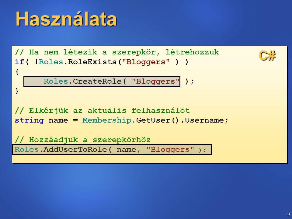 24 // Ha nem létezik a szerepkör, létrehozzuk if( !Roles.RoleExists( Bloggers ) ) { Roles.CreateRole( Bloggers ); } // Elkérjük az aktuális felhasználót string name = Membership.GetUser().Username; // Hozzáadjuk a szerepkörhöz Roles.AddUserToRole( name, Bloggers ); // Ha nem létezik a szerepkör, létrehozzuk if( !Roles.RoleExists( Bloggers ) ) { Roles.CreateRole( Bloggers ); } // Elkérjük az aktuális felhasználót string name = Membership.GetUser().Username; // Hozzáadjuk a szerepkörhöz Roles.AddUserToRole( name, Bloggers ); Használata C#
