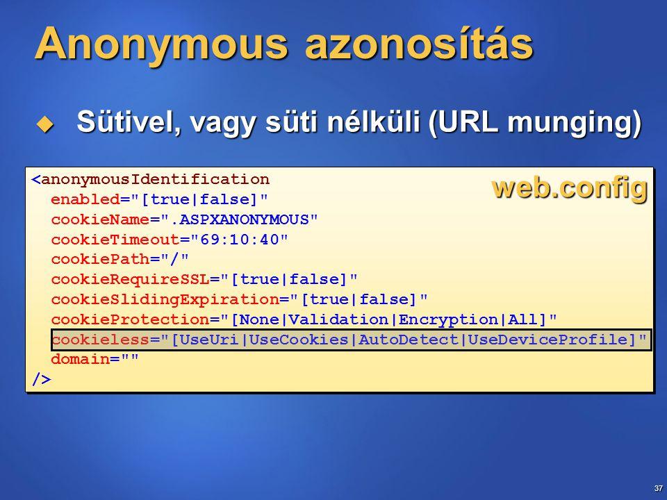 37 <anonymousIdentification enabled= [true|false] cookieName= .ASPXANONYMOUS cookieTimeout= 69:10:40 cookiePath= / cookieRequireSSL= [true|false] cookieSlidingExpiration= [true|false] cookieProtection= [None|Validation|Encryption|All] cookieless= [UseUri|UseCookies|AutoDetect|UseDeviceProfile] domain= /> <anonymousIdentification enabled= [true|false] cookieName= .ASPXANONYMOUS cookieTimeout= 69:10:40 cookiePath= / cookieRequireSSL= [true|false] cookieSlidingExpiration= [true|false] cookieProtection= [None|Validation|Encryption|All] cookieless= [UseUri|UseCookies|AutoDetect|UseDeviceProfile] domain= /> Anonymous azonosítás  Sütivel, vagy süti nélküli (URL munging) web.config