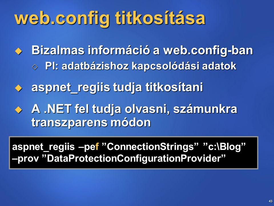 43 web.config titkosítása  Bizalmas információ a web.config-ban  Pl: adatbázishoz kapcsolódási adatok  aspnet_regiis tudja titkosítani  A.NET fel tudja olvasni, számunkra transzparens módon aspnet_regiis –pef ConnectionStrings c:\Blog –prov DataProtectionConfigurationProvider