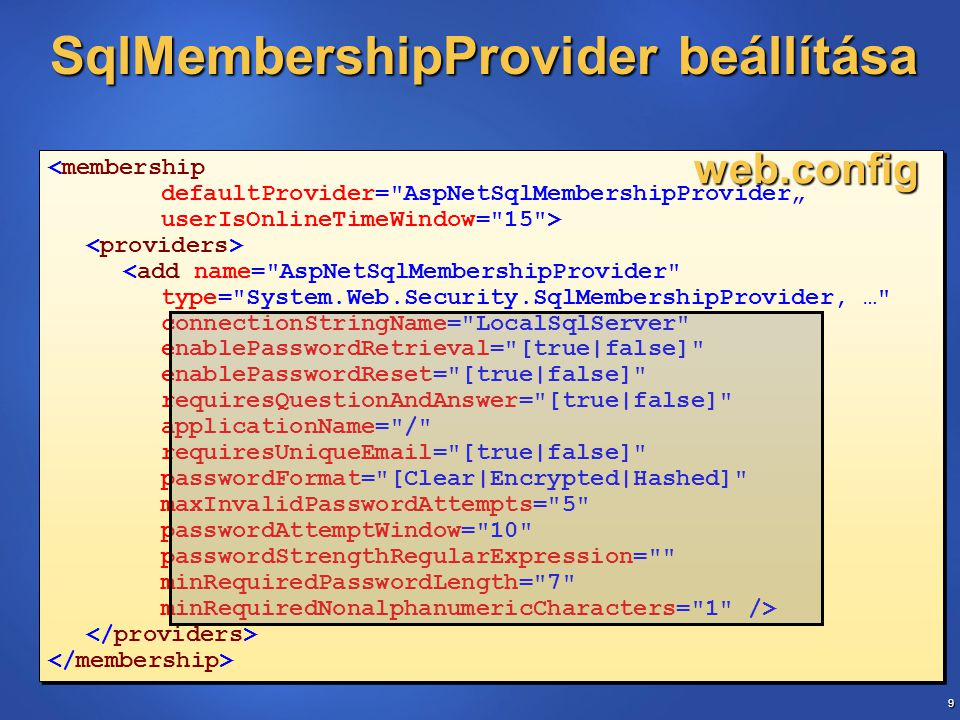 "9 <membership defaultProvider= AspNetSqlMembershipProvider"" userIsOnlineTimeWindow= 15 > <add name= AspNetSqlMembershipProvider type= System.Web.Security.SqlMembershipProvider, … connectionStringName= LocalSqlServer enablePasswordRetrieval= [true|false] enablePasswordReset= [true|false] requiresQuestionAndAnswer= [true|false] applicationName= / requiresUniqueEmail= [true|false] passwordFormat= [Clear|Encrypted|Hashed] maxInvalidPasswordAttempts= 5 passwordAttemptWindow= 10 passwordStrengthRegularExpression= minRequiredPasswordLength= 7 minRequiredNonalphanumericCharacters= 1 /> <membership defaultProvider= AspNetSqlMembershipProvider"" userIsOnlineTimeWindow= 15 > <add name= AspNetSqlMembershipProvider type= System.Web.Security.SqlMembershipProvider, … connectionStringName= LocalSqlServer enablePasswordRetrieval= [true|false] enablePasswordReset= [true|false] requiresQuestionAndAnswer= [true|false] applicationName= / requiresUniqueEmail= [true|false] passwordFormat= [Clear|Encrypted|Hashed] maxInvalidPasswordAttempts= 5 passwordAttemptWindow= 10 passwordStrengthRegularExpression= minRequiredPasswordLength= 7 minRequiredNonalphanumericCharacters= 1 /> SqlMembershipProvider beállítása web.config"