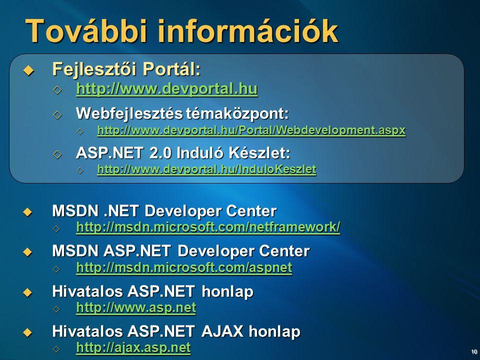 10 További információk  Fejlesztői Portál:  http://www.devportal.hu http://www.devportal.hu  Webfejlesztés témaközpont:  http://www.devportal.hu/Portal/Webdevelopment.aspx http://www.devportal.hu/Portal/Webdevelopment.aspx  ASP.NET 2.0 Induló Készlet:  http://www.devportal.hu/InduloKeszlet http://www.devportal.hu/InduloKeszlet  MSDN.NET Developer Center  http://msdn.microsoft.com/netframework/ http://msdn.microsoft.com/netframework/  MSDN ASP.NET Developer Center  http://msdn.microsoft.com/aspnet http://msdn.microsoft.com/aspnet http://msdn.microsoft.com/aspnet  Hivatalos ASP.NET honlap  http://www.asp.net http://www.asp.net  Hivatalos ASP.NET AJAX honlap  http://ajax.asp.net http://ajax.asp.net