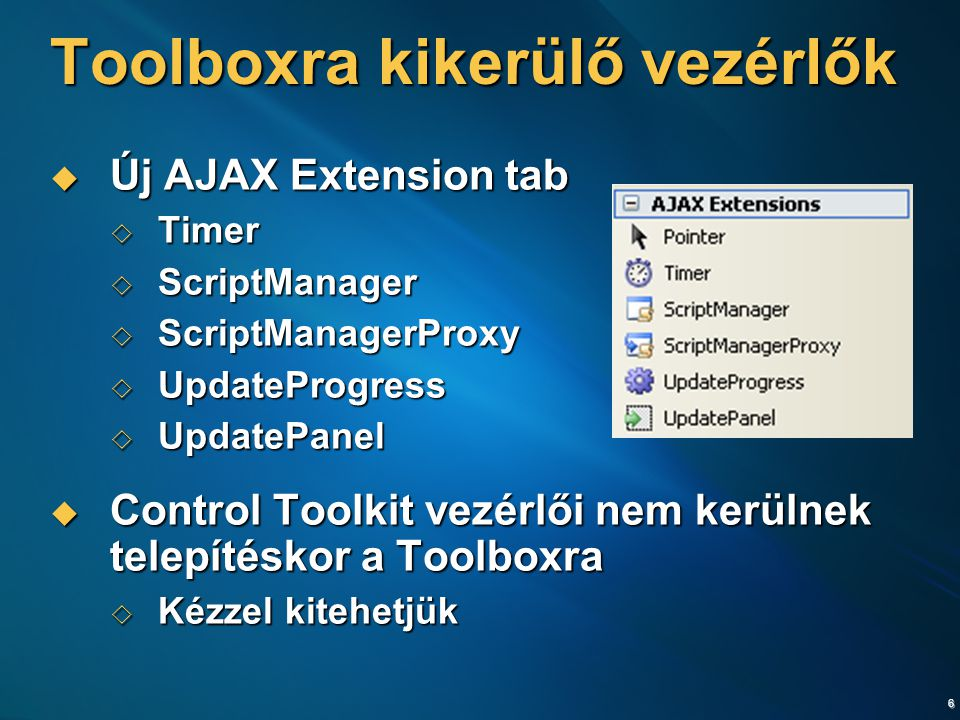 6 Toolboxra kikerülő vezérlők  Új AJAX Extension tab  Timer  ScriptManager  ScriptManagerProxy  UpdateProgress  UpdatePanel  Control Toolkit vezérlői nem kerülnek telepítéskor a Toolboxra  Kézzel kitehetjük