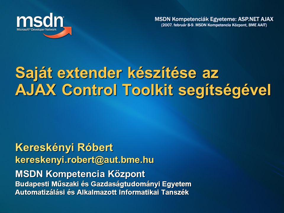 Kereskényi Róbert kereskenyi.robert@aut.bme.hu MSDN Kompetencia Központ Budapesti Műszaki és Gazdaságtudományi Egyetem Automatizálási és Alkalmazott Informatikai Tanszék Saját extender készítése az AJAX Control Toolkit segítségével